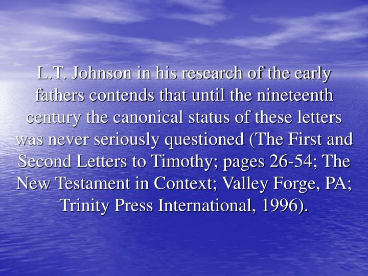 L.T. Johnson in his research of the early fathers contends that until the nineteenth century the canonical status of these letters was never seriously questioned (The First and Second Letters to Timothy; pages 26-54; The New Testament in Context; Valley Forge, PA; Trinity Press International, 1996).