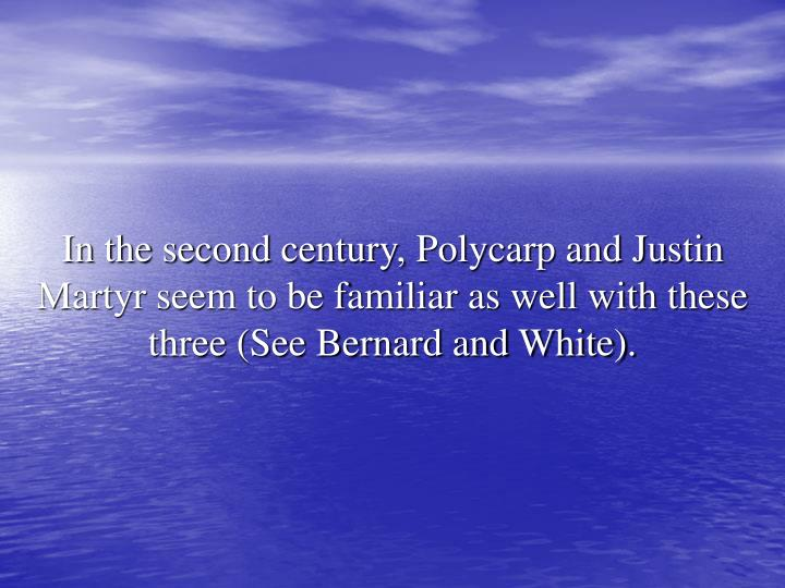 In the second century, Polycarp and Justin Martyr seem to be familiar as well with these three (See Bernard and White).