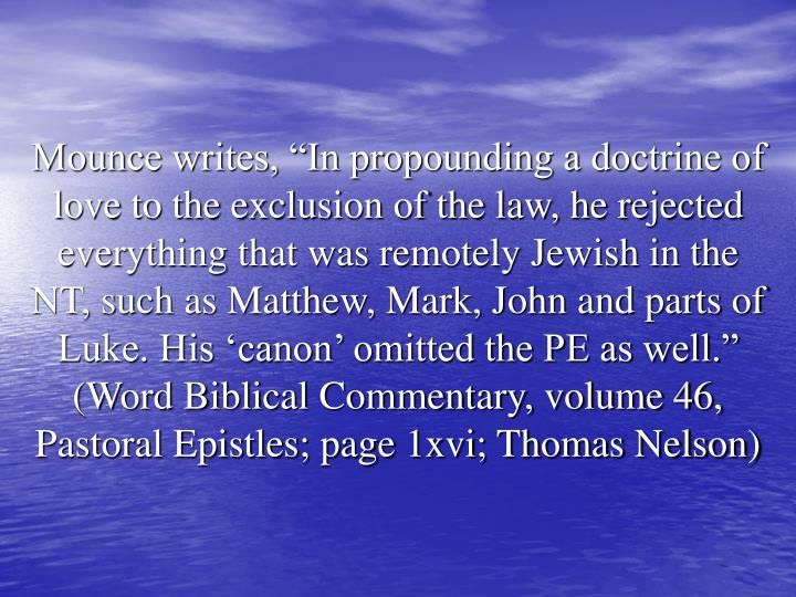 "Mounce writes, ""In propounding a doctrine of love to the exclusion of the law, he rejected everything that was remotely Jewish in the NT, such as Matthew, Mark, John and parts of Luke. His 'canon' omitted the PE as well."" (Word Biblical Commentary, volume 46, Pastoral Epistles; page 1xvi; Thomas Nelson)"
