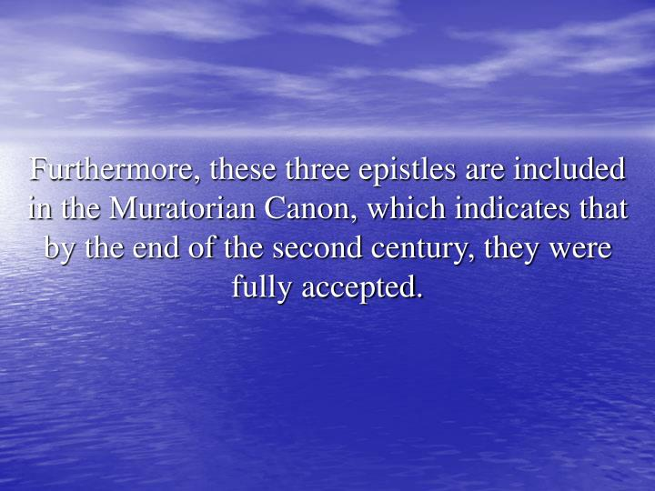 Furthermore, these three epistles are included in the Muratorian Canon, which indicates that by the end of the second century, they were fully accepted.