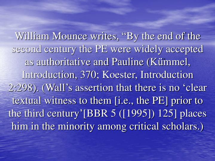 "William Mounce writes, ""By the end of the second century the PE were widely accepted as authoritative and Pauline (Kümmel, Introduction, 370; Koester, Introduction 2:298). (Wall's assertion that there is no 'clear textual witness to them [i.e., the PE] prior to the third century'[BBR 5 ([1995]) 125] places him in the minority among critical scholars.)"