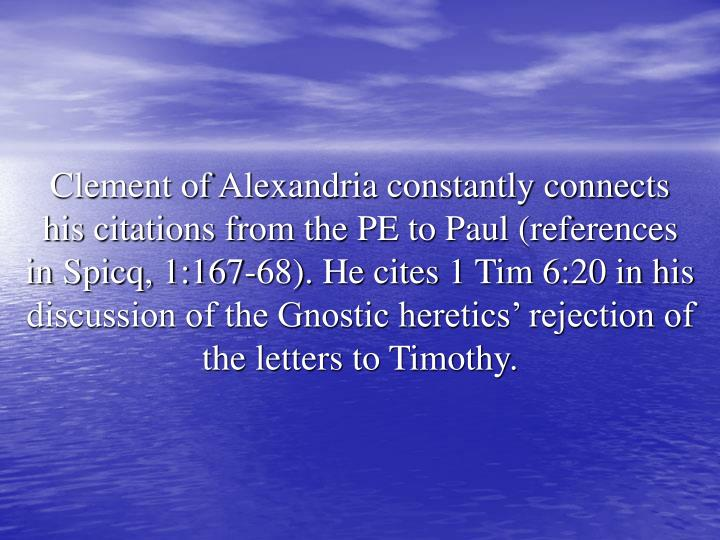 Clement of Alexandria constantly connects his citations from the PE to Paul (references in Spicq, 1:167-68). He cites 1 Tim 6:20 in his discussion of the Gnostic heretics' rejection of the letters to Timothy.