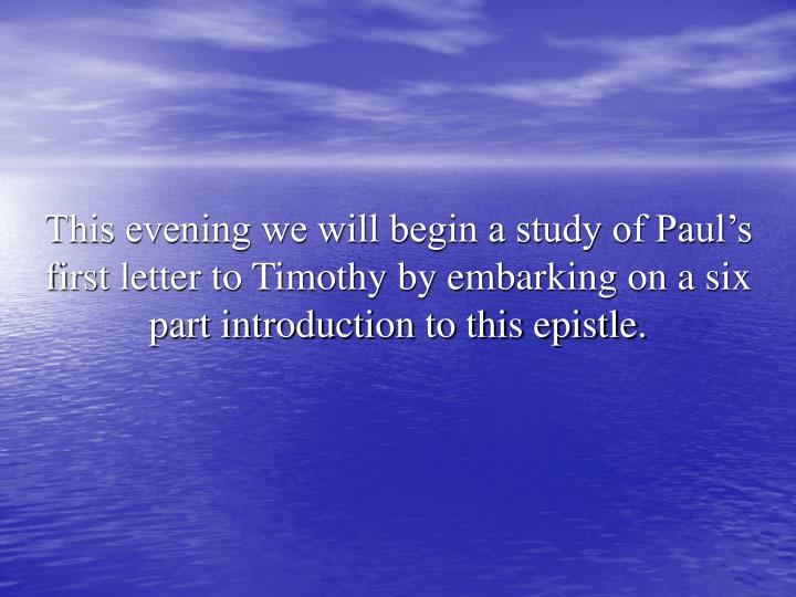 This evening we will begin a study of Paul's first letter to Timothy by embarking on a six part introduction to this epistle.