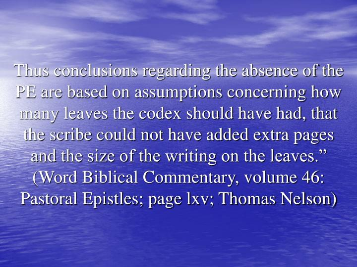 "Thus conclusions regarding the absence of the PE are based on assumptions concerning how many leaves the codex should have had, that the scribe could not have added extra pages and the size of the writing on the leaves."" (Word Biblical Commentary, volume 46: Pastoral Epistles; page lxv; Thomas Nelson)"