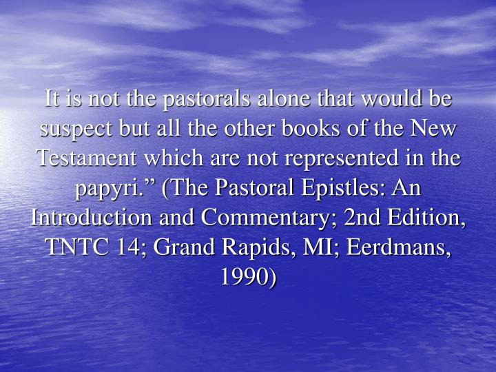 "It is not the pastorals alone that would be suspect but all the other books of the New Testament which are not represented in the papyri."" (The Pastoral Epistles: An Introduction and Commentary; 2nd Edition, TNTC 14; Grand Rapids, MI; Eerdmans, 1990)"