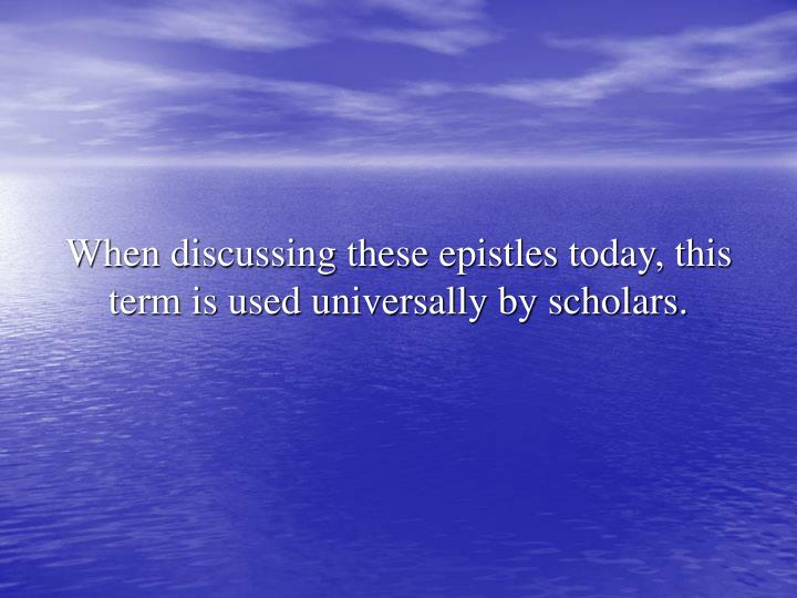 When discussing these epistles today, this term is used universally by scholars.