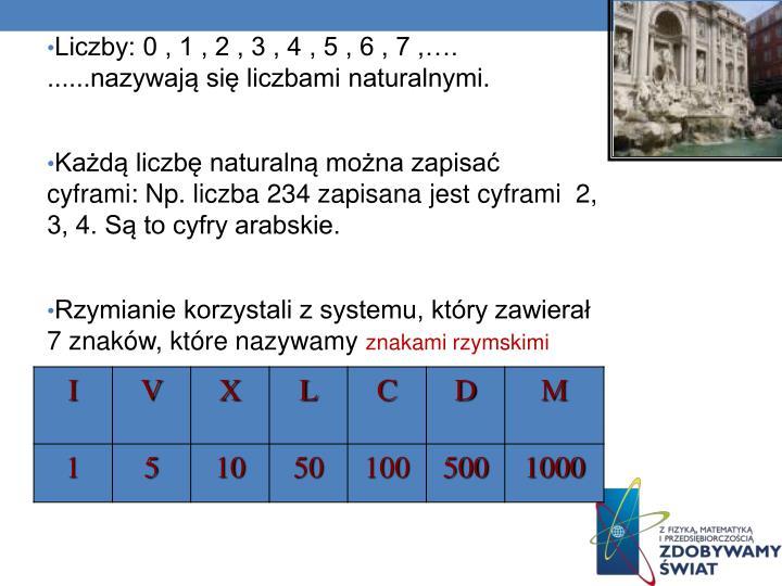 Liczby: 0 , 1 , 2 , 3 , 4 , 5 , 6 , 7 ,…. ......nazywają się liczbami naturalnymi