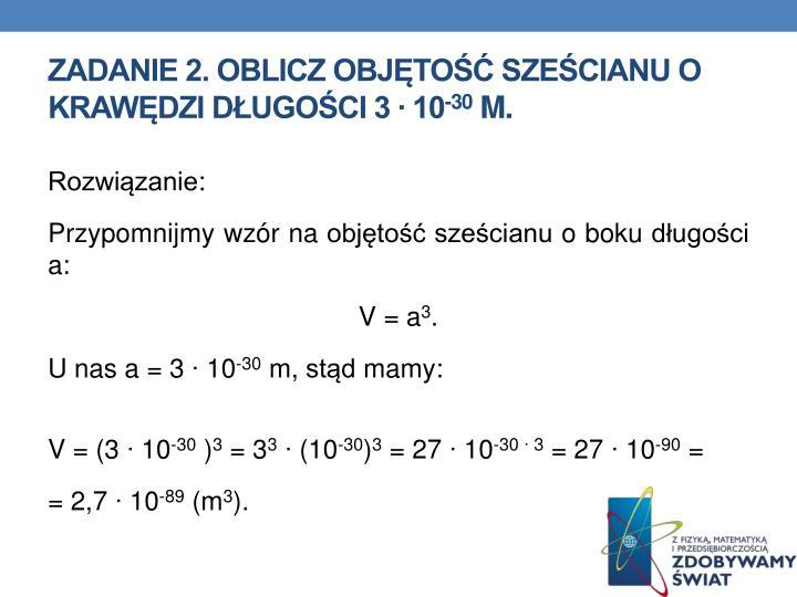 ZADANIE 2. Oblicz objętość sześcianu o krawędzi długości 3 ∙ 10