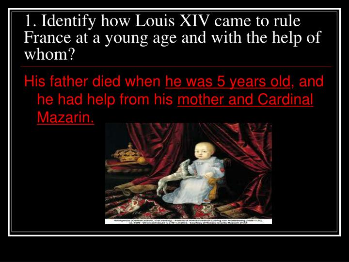 1. Identify how Louis XIV came to rule France at a young age and with the help of whom?