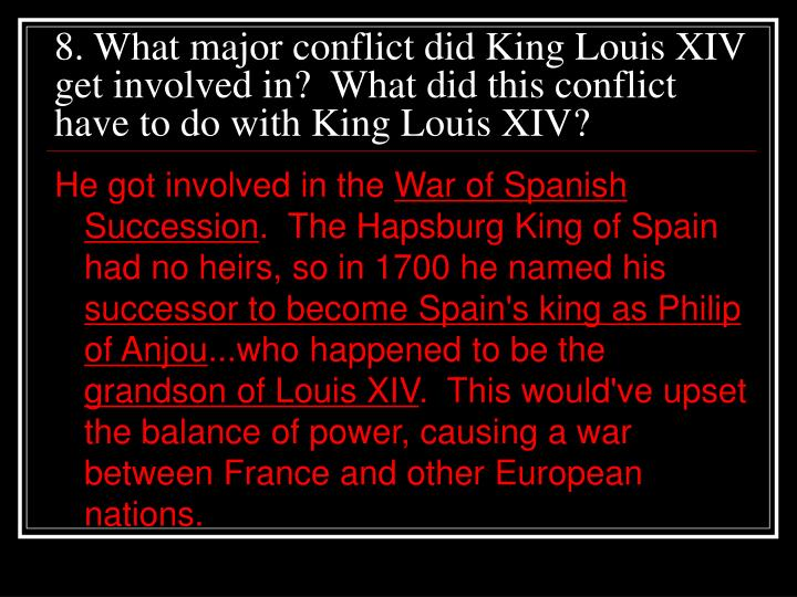 8. What major conflict did King Louis XIV get involved in?  What did this conflict have to do with King Louis XIV?