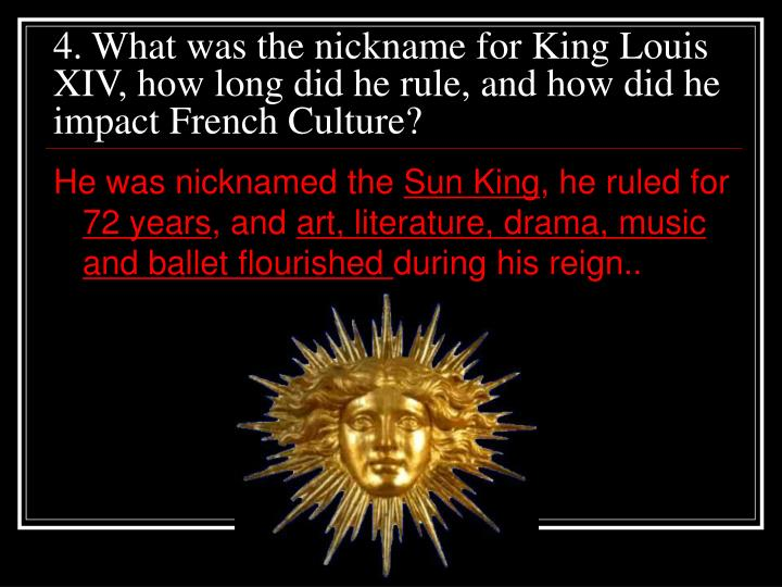 4. What was the nickname for King Louis XIV, how long did he rule, and how did he impact French Culture?