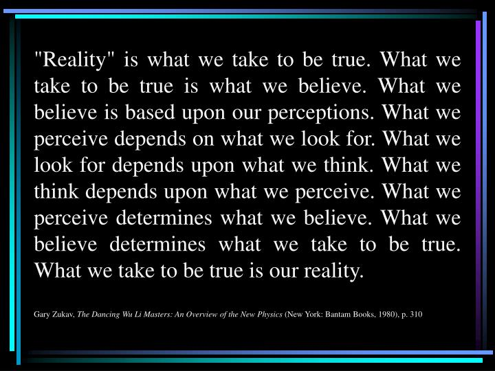 """Reality"" is what we take to be true. What we take to be true is what we believe. What we believe is based upon our perceptions. What we perceive depends on what we look for. What we look for depends upon what we think. What we think depends upon what we perceive. What we perceive determines what we believe. What we believe determines what we take to be true. What we take to be true is our reality."