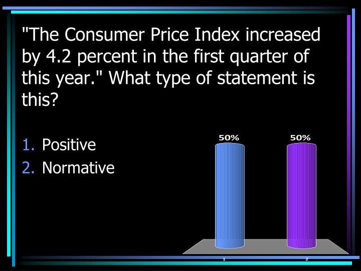 """The Consumer Price Index increased by 4.2 percent in the first quarter of this year."" What type of statement is this?"