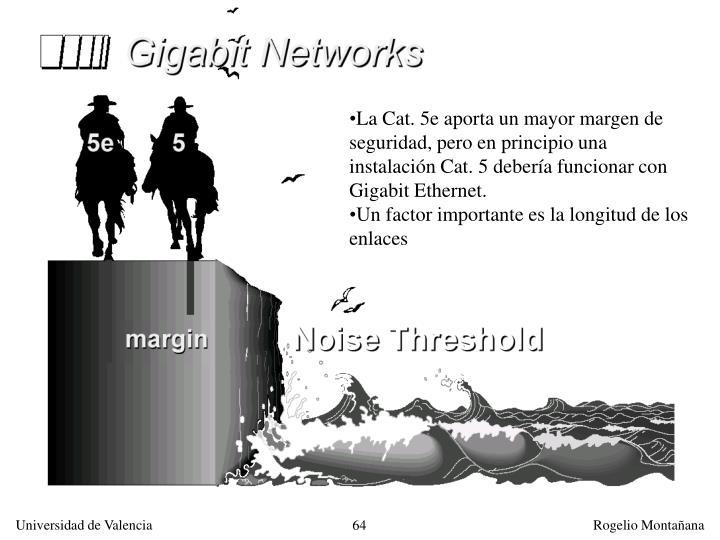 La Cat. 5e aporta un mayor margen de seguridad, pero en principio una instalación Cat. 5 debería funcionar con Gigabit Ethernet.