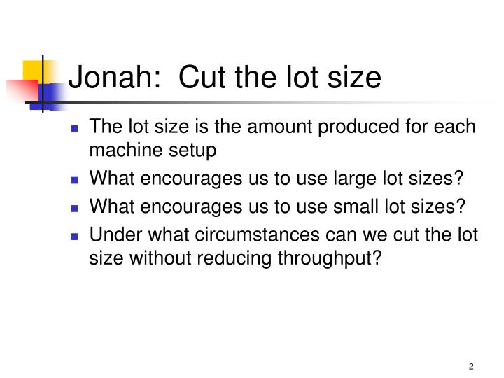 Jonah:  Cut the lot size