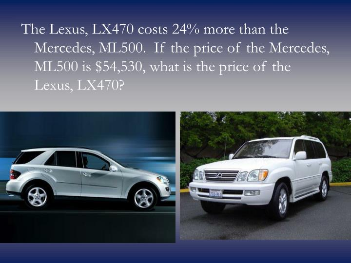 The Lexus, LX470 costs 24% more than the Mercedes, ML500. If the price of the Mercedes, ML500 is $54,530, what is the price of the Lexus, LX470?