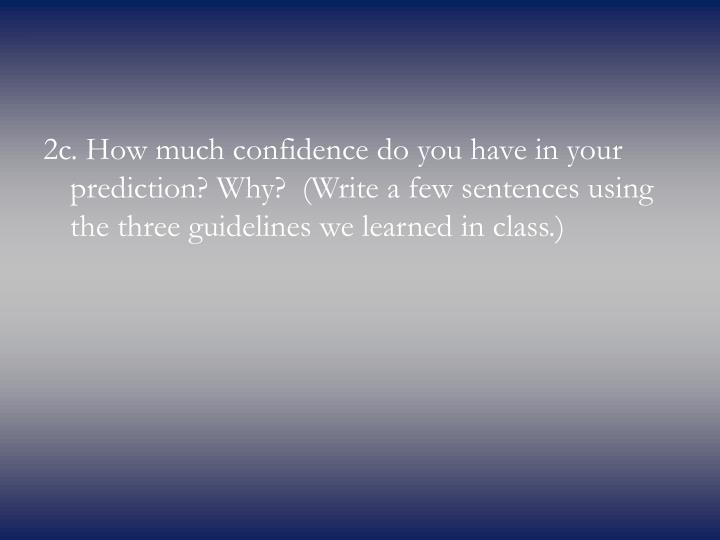 2c. How much confidence do you have in your prediction? Why? (Write a few sentences using the three guidelines we learned in class.)