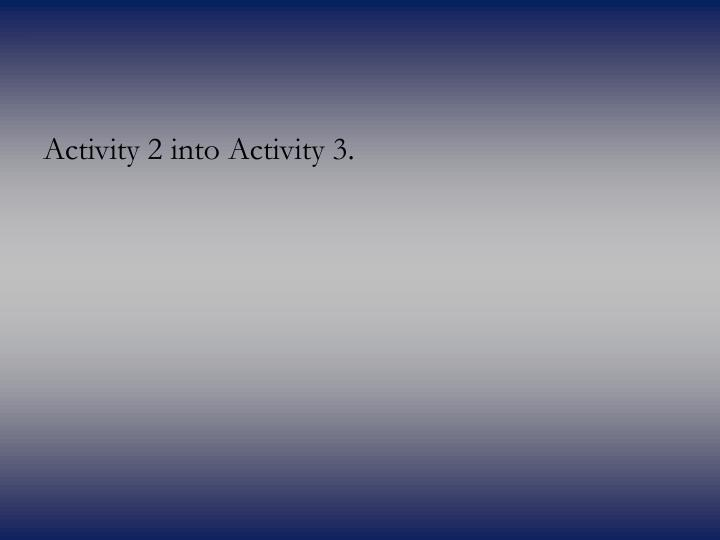 Activity 2 into Activity 3.