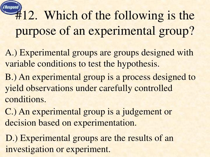 #12.  Which of the following is the purpose of an experimental group?