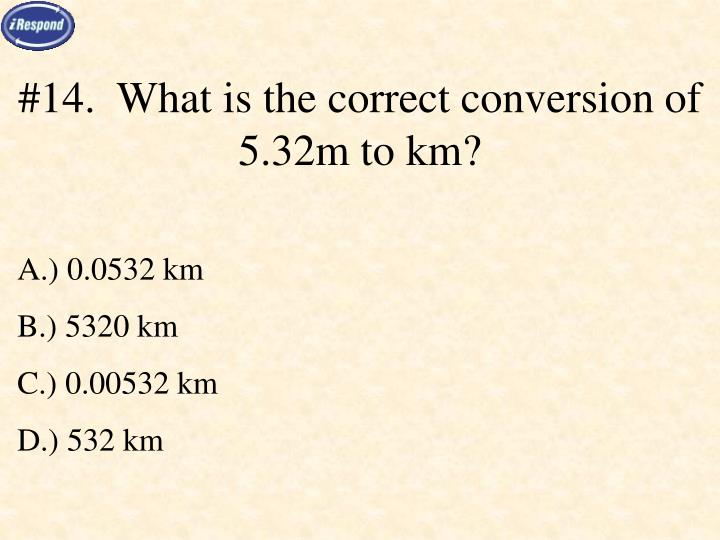 #14.  What is the correct conversion of 5.32m to km?