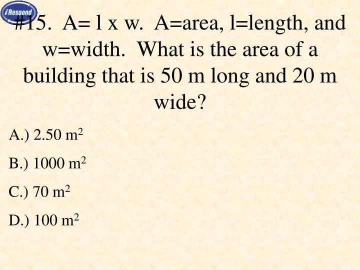 #15.  A= l x w.  A=area, l=length, and w=width.  What is the area of a building that is 50 m long and 20 m wide?