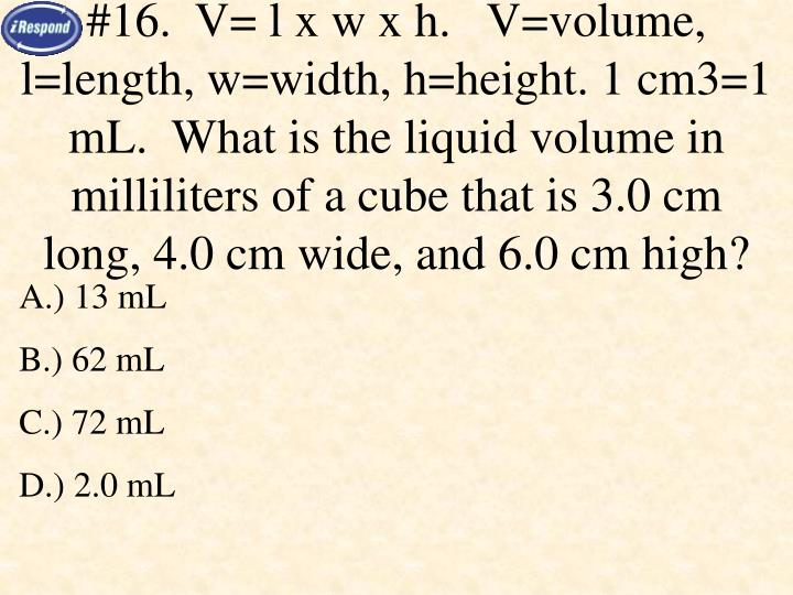 #16.  V= l x w x h.   V=volume, l=length, w=width, h=height. 1 cm3=1 mL.  What is the liquid volume in milliliters of a cube that is 3.0 cm long, 4.0 cm wide, and 6.0 cm high?