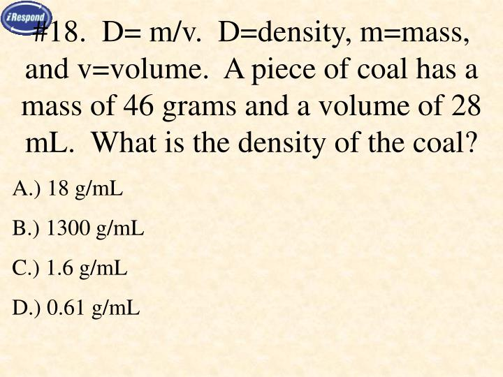 #18.  D= m/v.  D=density, m=mass, and v=volume.  A piece of coal has a mass of 46 grams and a volume of 28 mL.  What is the density of the coal?
