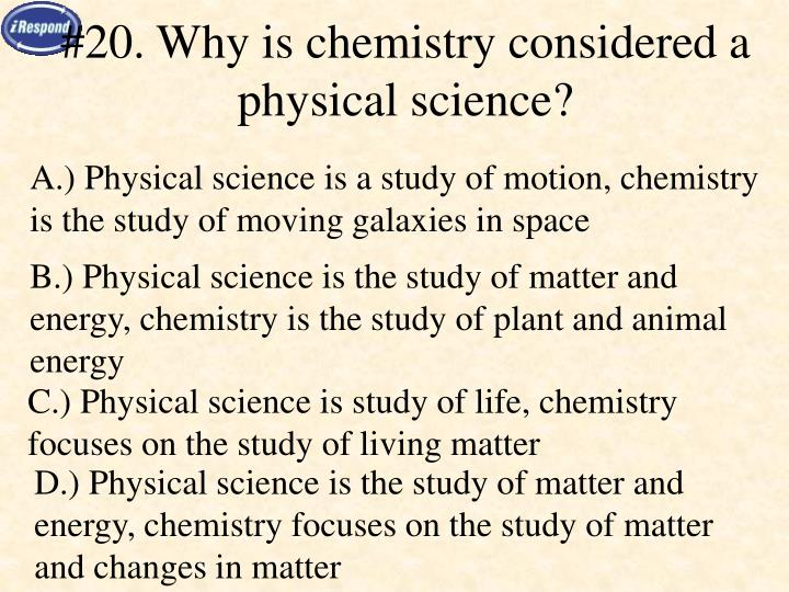 #20. Why is chemistry considered a physical science?