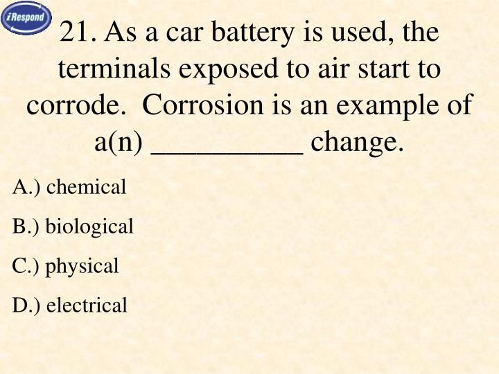 21. As a car battery is used, the terminals exposed to air start to corrode.  Corrosion is an example of a(n) __________ change.