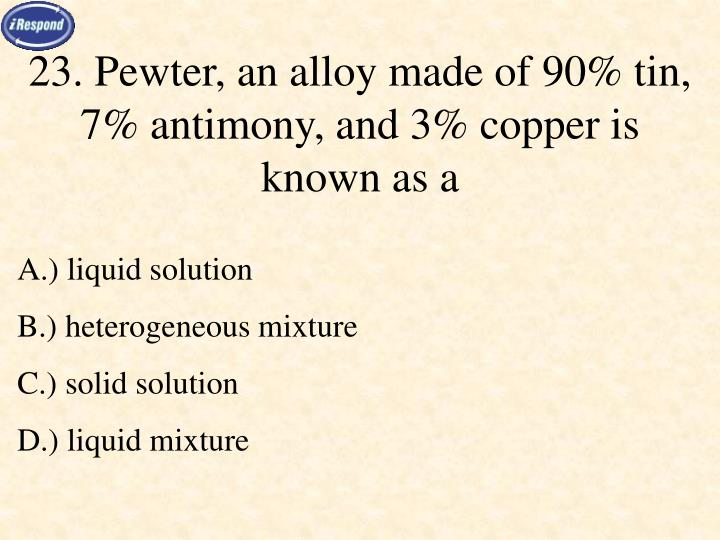 23. Pewter, an alloy made of 90% tin, 7% antimony, and 3% copper is known as a