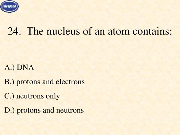 24.  The nucleus of an atom contains: