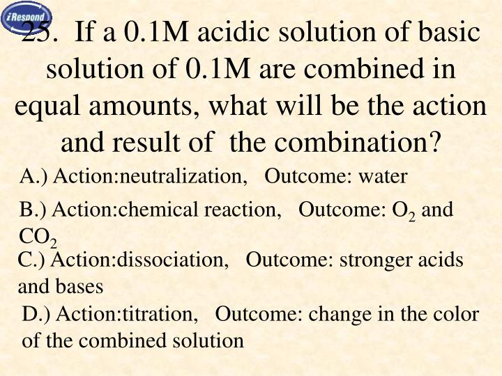 25.  If a 0.1M acidic solution of basic solution of 0.1M are combined in equal amounts, what will be the action and result of  the combination?