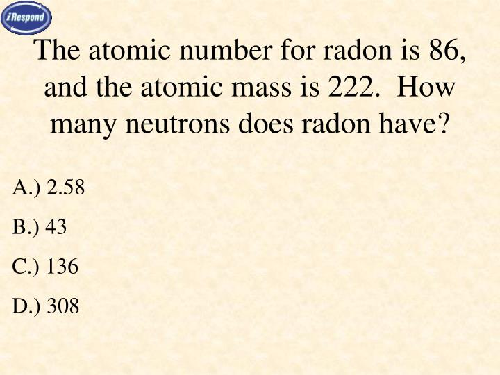 The atomic number for radon is 86, and the atomic mass is 222.  How many neutrons does radon have?