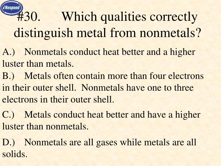 #30.Which qualities correctly distinguish metal from nonmetals?
