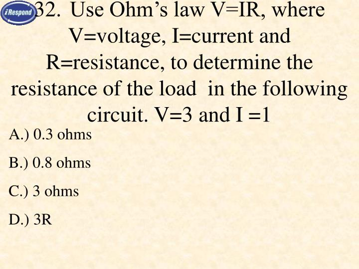 32.Use Ohm's law V=IR, where V=voltage, I=current and R=resistance, to determine the resistance of the load  in the following circuit. V=3 and I =1