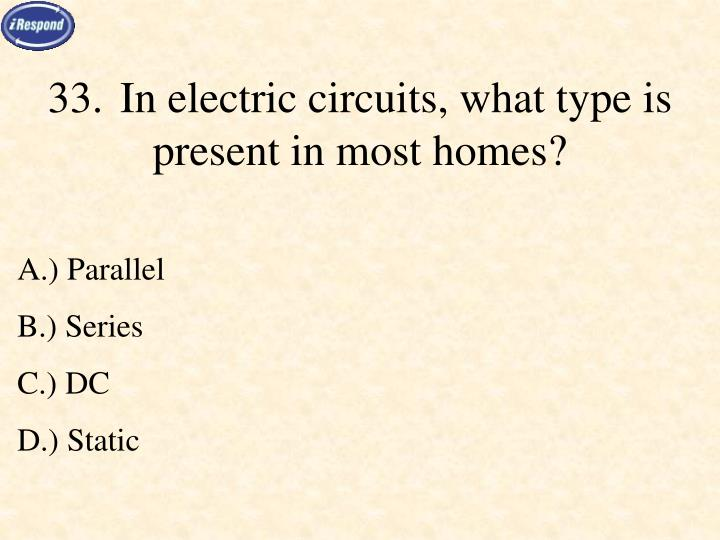 33.In electric circuits, what type is present in most homes?