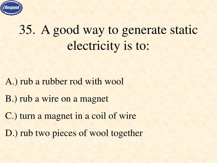 35.	A good way to generate static electricity is to: