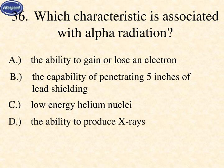 36.Which characteristic is associated with alpha radiation?