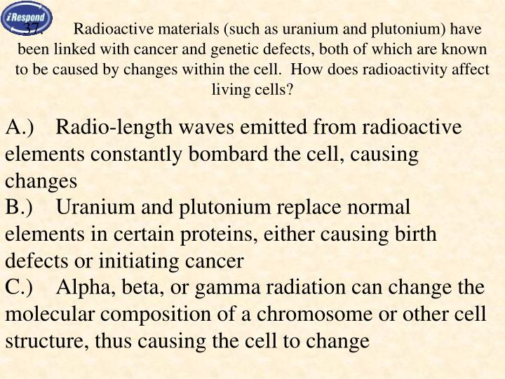 37.	Radioactive materials (such as uranium and plutonium) have been linked with cancer and genetic defects, both of which are known to be caused by changes within the cell.  How does radioactivity affect