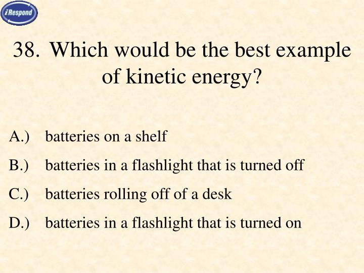 38.	Which would be the best example of kinetic energy?