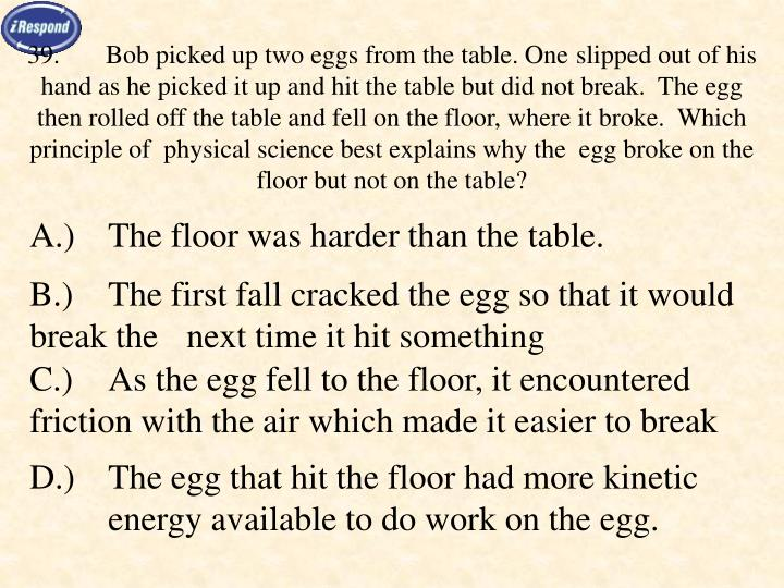 39.Bob picked up two eggs from the table. One slipped out of his hand as he picked it up and hit the table but did not break.  The egg then rolled off the table and fell on the floor, where it broke.  Which principle of  physical science best explains why the  egg broke on the floor but not on the table?