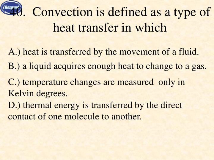 40.  Convection is defined as a type of heat transfer in which