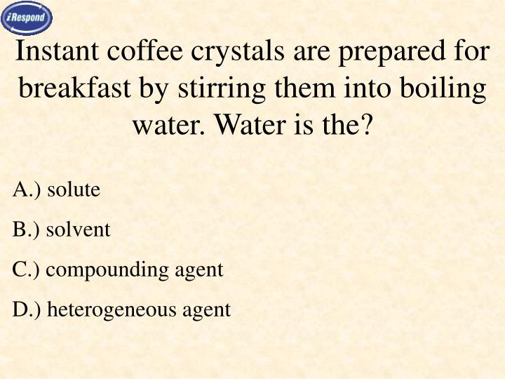 Instant coffee crystals are prepared for breakfast by stirring them into boiling water. Water is the?