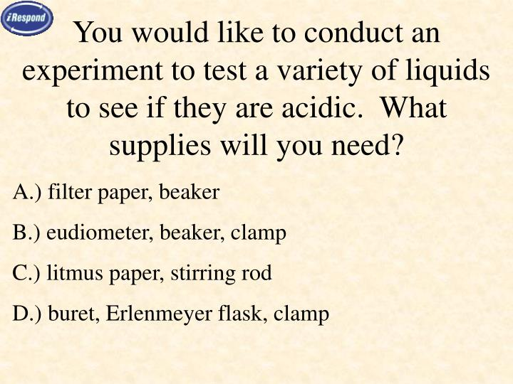 You would like to conduct an experiment to test a variety of liquids to see if they are acidic.  What supplies will you need?