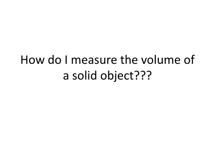 How do I measure the volume of a solid object???