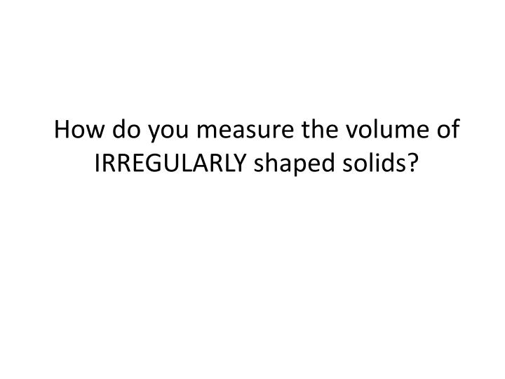 How do you measure the volume of IRREGULARLY shaped solids?