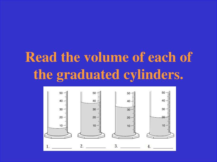 Read the volume of each of the graduated cylinders.
