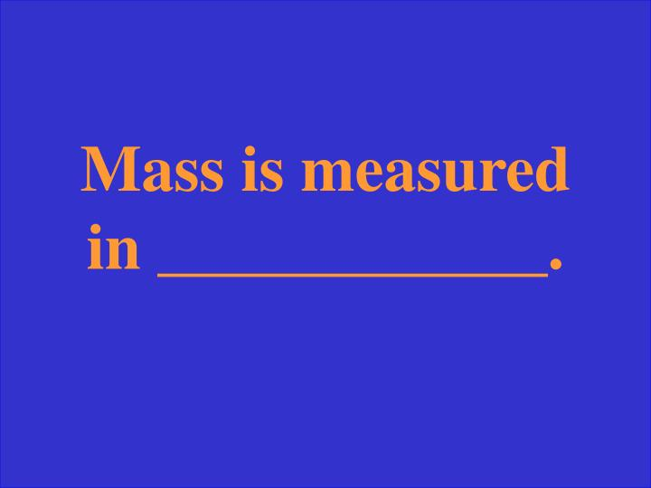 Mass is measured in ____________.