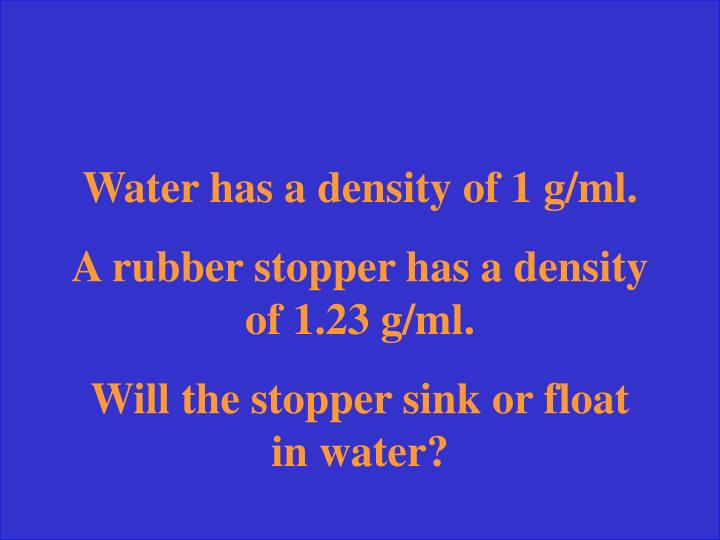 Water has a density of 1 g/ml.