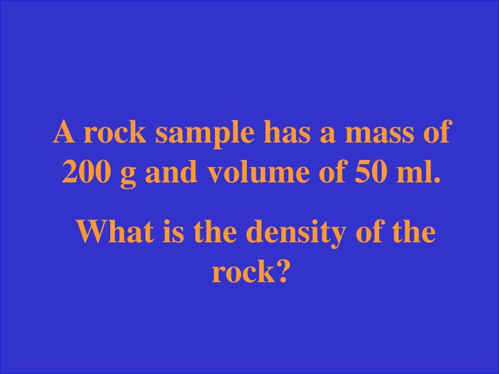 A rock sample has a mass of 200 g and volume of 50 ml.